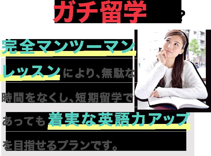 ガチ留学とは!? 完全マンツーマンにより、無駄な時間をなくし、短期留学であっても着実な英語力アップを目指せるプランです。